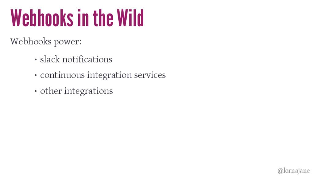 Webhooks in the Wild Webhooks power: • slack no...