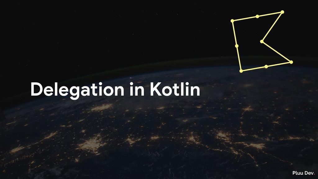 Pluu Dev. Delegation in Kotlin