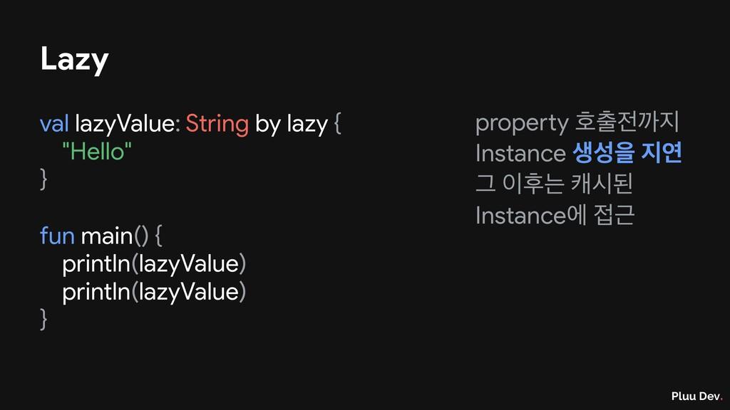 Pluu Dev. Lazy val lazyValue: String by lazy { ...