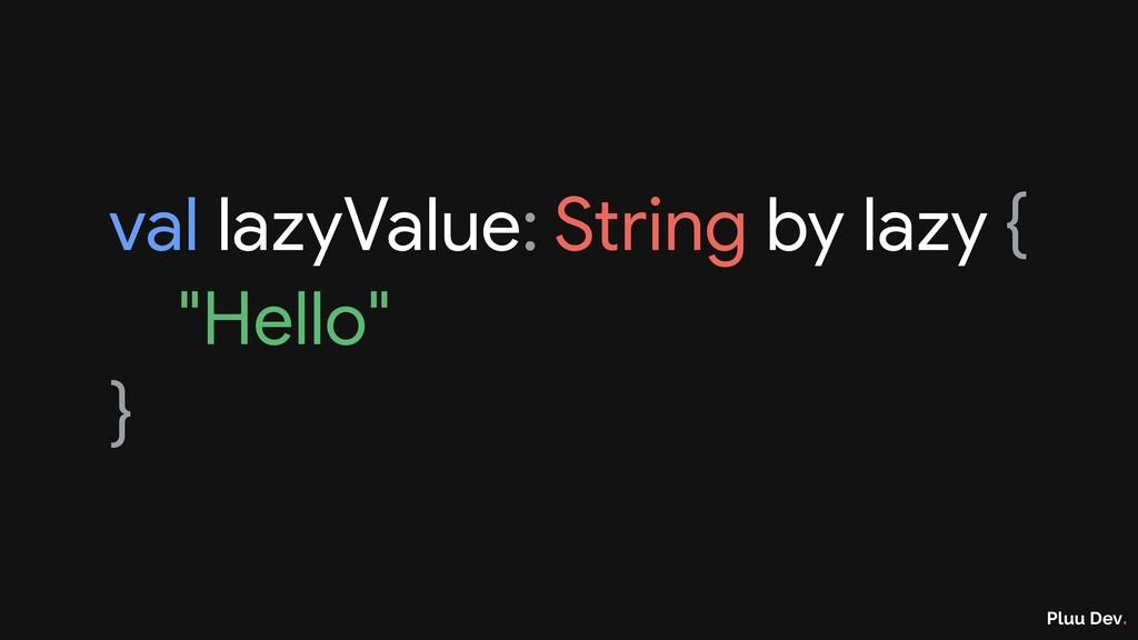 "Pluu Dev. val lazyValue: String by lazy {  ""Hel..."