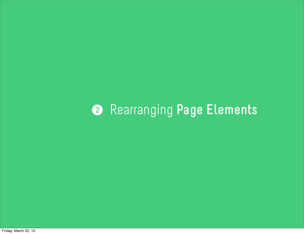 Rearranging Page Elements 2 Friday, March 22, 13