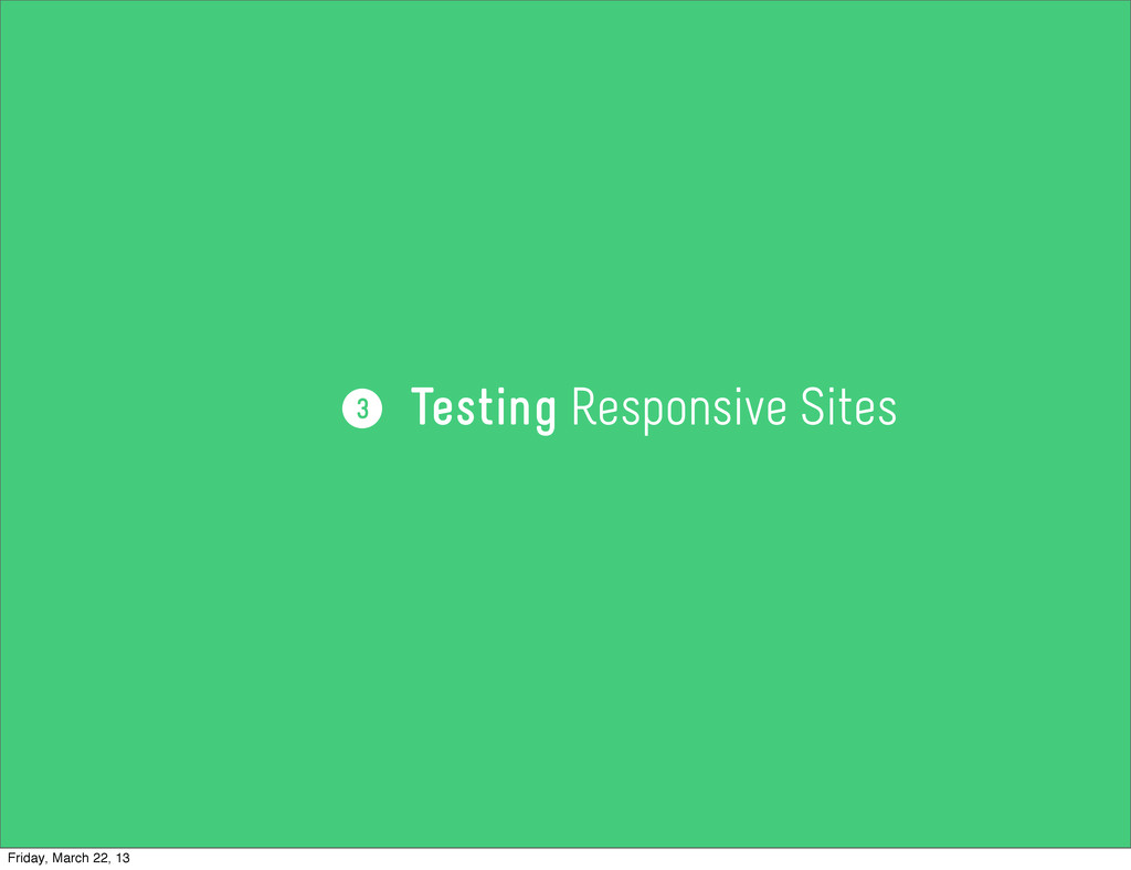 Testing Responsive Sites 3 Friday, March 22, 13