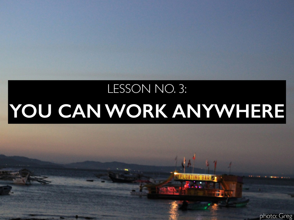 YOU CAN WORK ANYWHERE LESSON NO. 3: photo: Greg