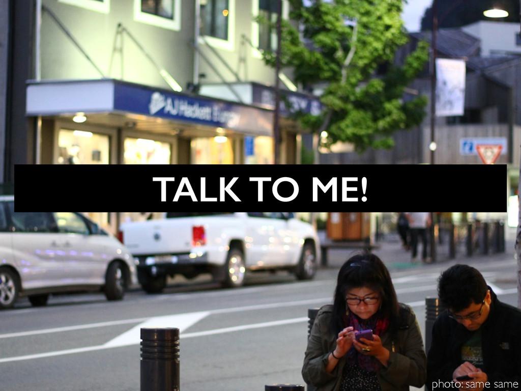 TALK TO ME! photo: same same