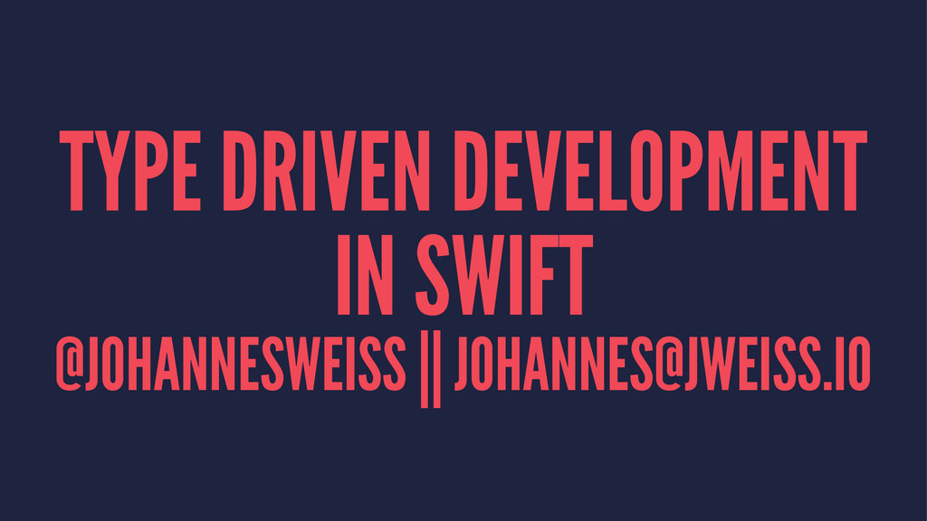 TYPE DRIVEN DEVELOPMENT IN SWIFT @JOHANNESWEISS...