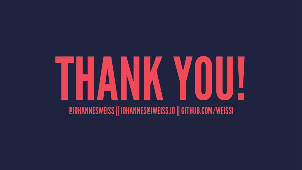 THANK YOU! @JOHANNESWEISS || JOHANNES@JWEISS.IO...