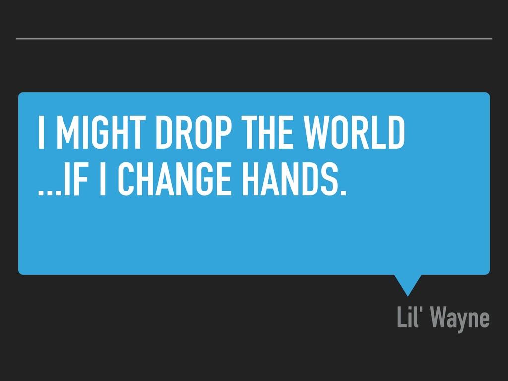 I MIGHT DROP THE WORLD ...IF I CHANGE HANDS. Li...