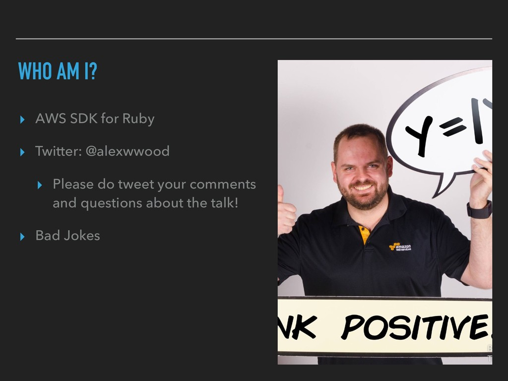 WHO AM I? ▸ AWS SDK for Ruby ▸ Twitter: @alexww...