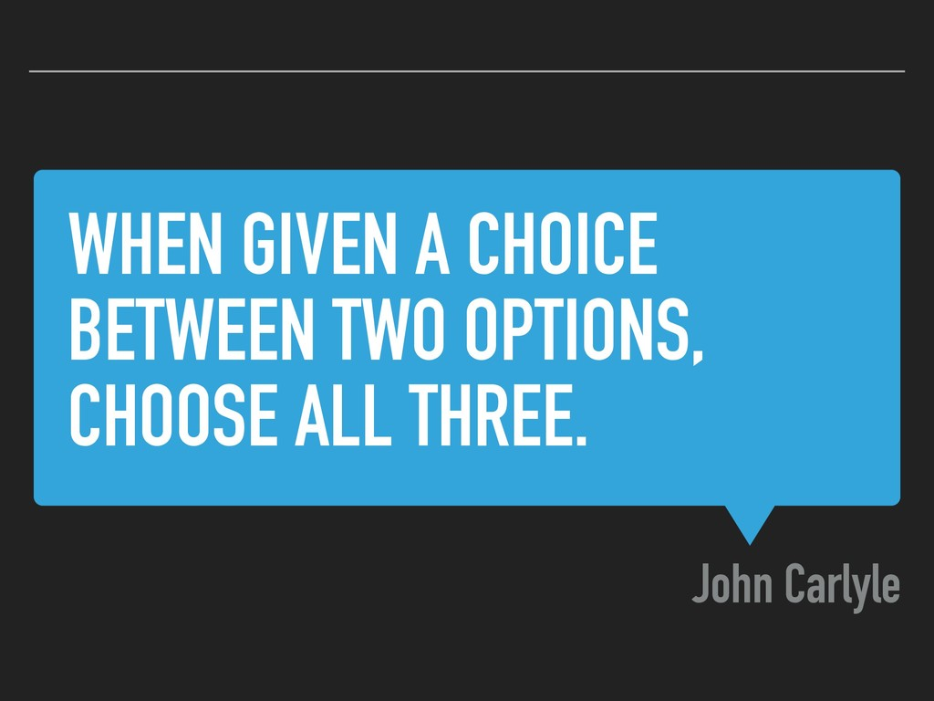 WHEN GIVEN A CHOICE BETWEEN TWO OPTIONS, CHOOSE...