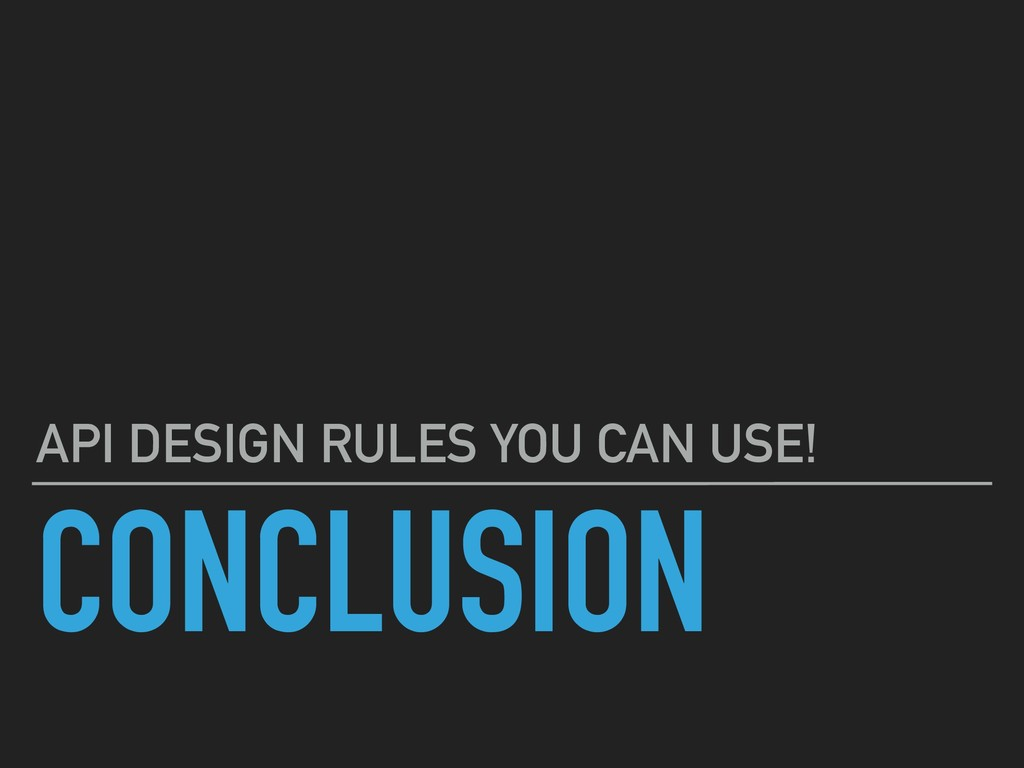 CONCLUSION API DESIGN RULES YOU CAN USE!