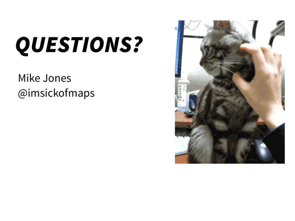 QUESTIONS? Mike Jones @imsickofmaps