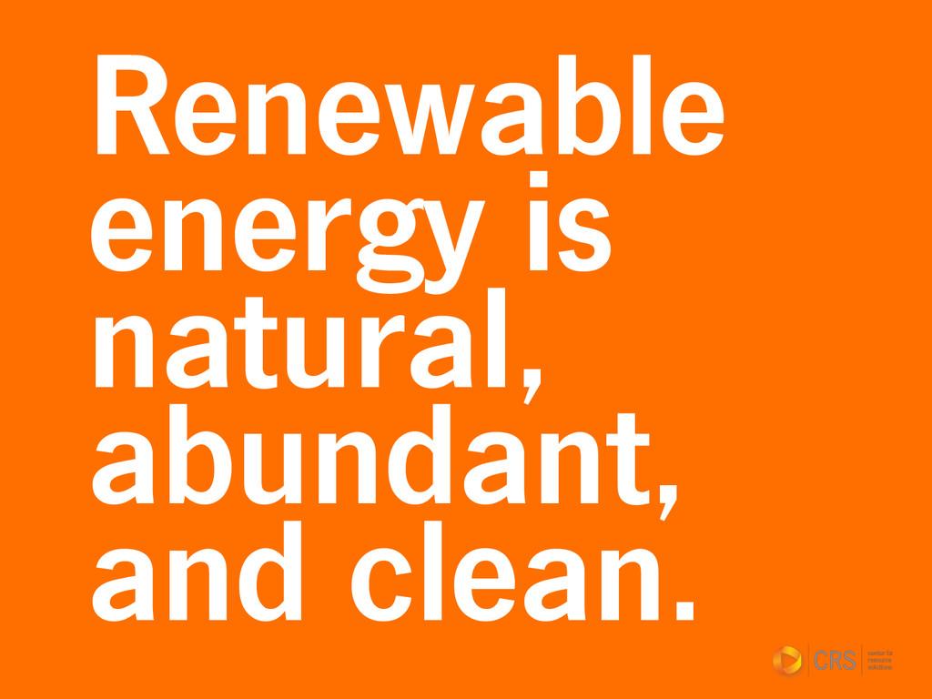 Renewable energy is natural, abundant, and clea...