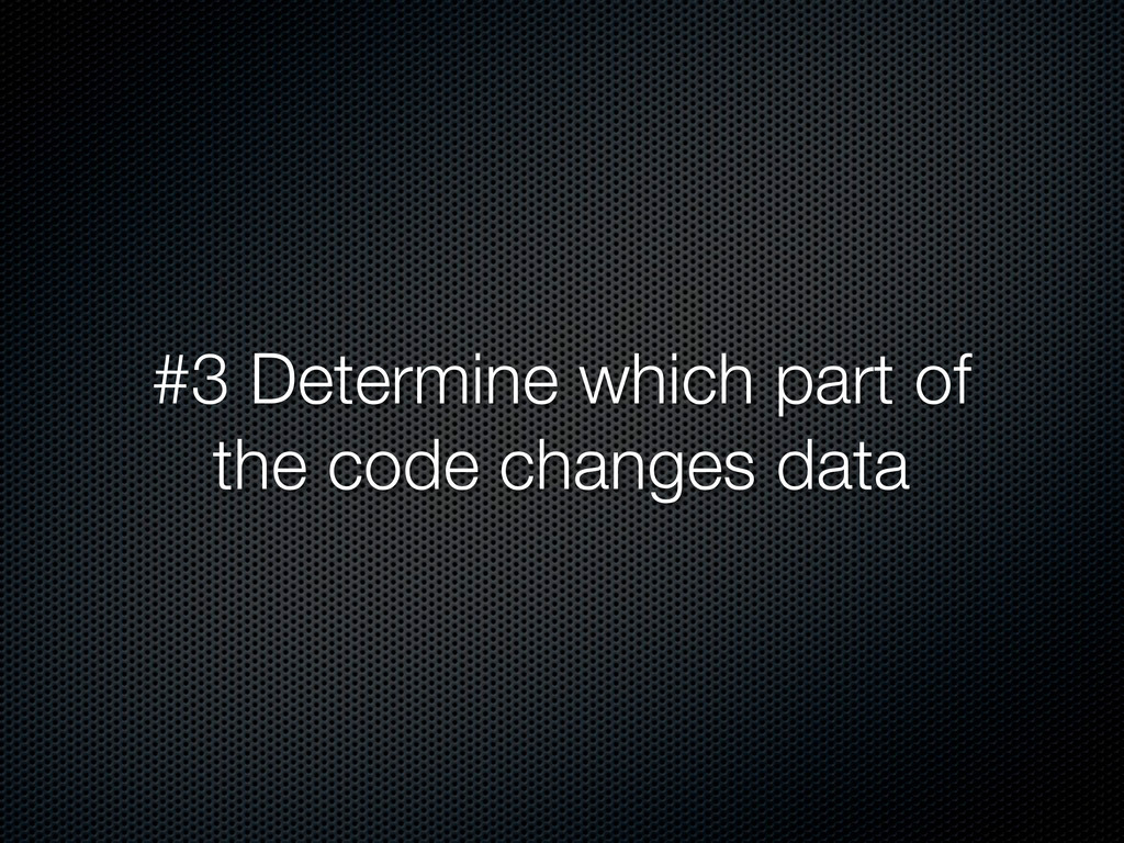 #3 Determine which part of the code changes data