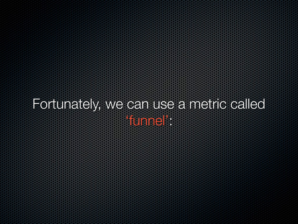 Fortunately, we can use a metric called 'funnel...