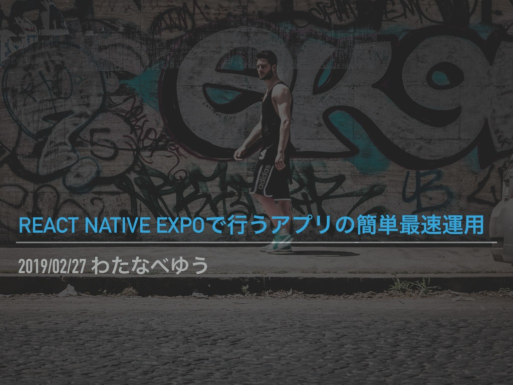 2019/02/27 ΘͨͳΏ͏ REACT NATIVE EXPOͰߦ͏ΞϓϦͷ؆୯࠷ӡ༻
