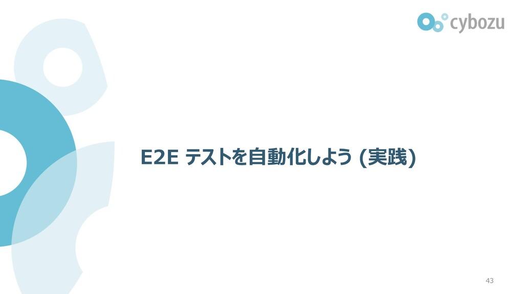 E2E テストを⾃動化しよう (実践) 43