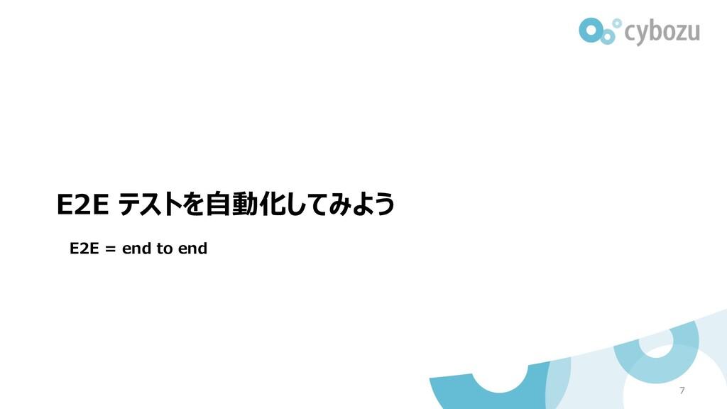 E2E テストを⾃動化してみよう 7 E2E = end to end