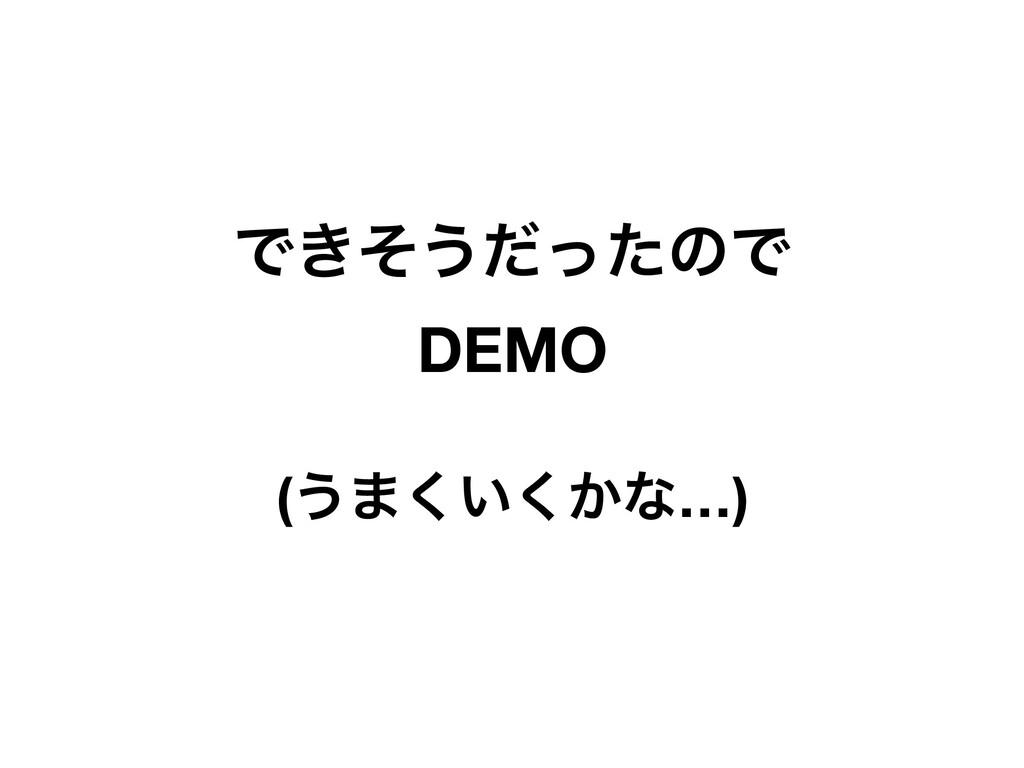 Ͱ͖ͦ͏ͩͬͨͷͰ DEMO (͏·͍͔͘͘ͳ…)