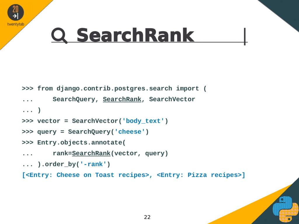  SearchRank | >>> from django.contrib.postgres...