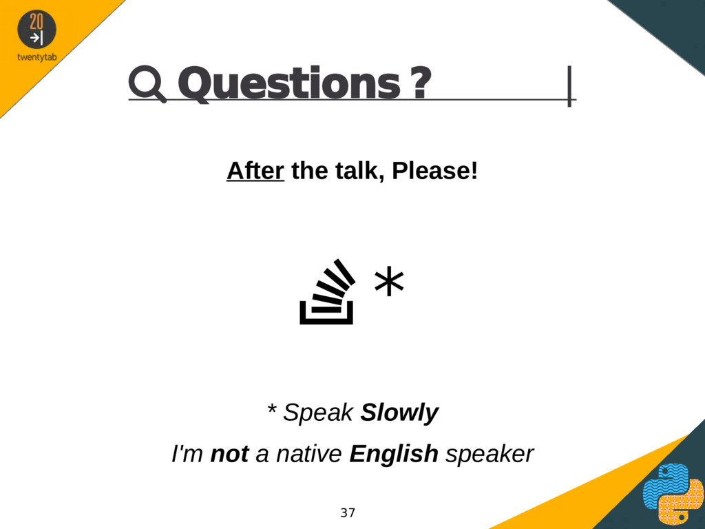  Questions ? | After the talk, Please!  * * S...