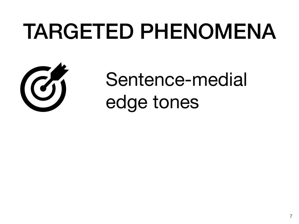 TARGETED PHENOMENA !7 Sentence-medial edge tone...