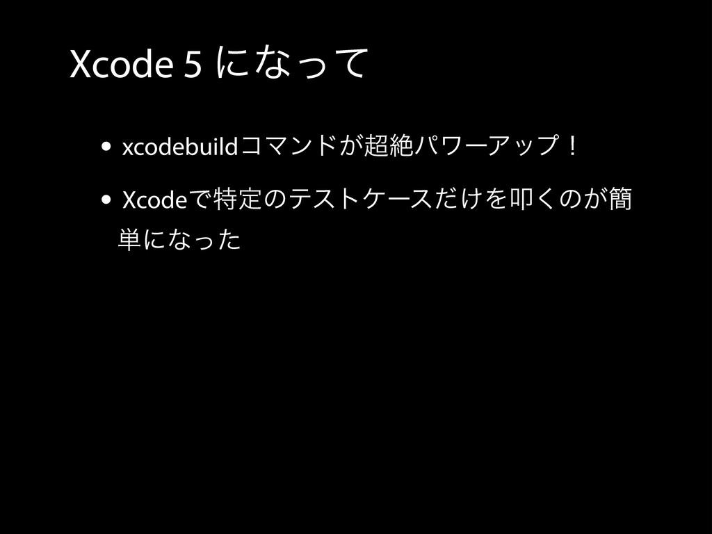Xcode 5 ʹͳͬͯ • xcodebuildίϚϯυ͕ઈύϫʔΞοϓʂ • Xcode...