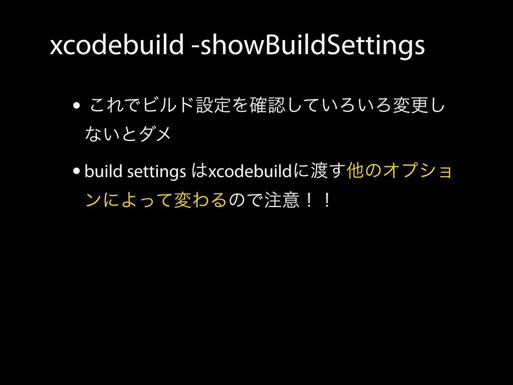 xcodebuild -showBuildSettings • ͜ΕͰϏϧυઃఆΛ֬ೝ͍ͯ͠Ζ...