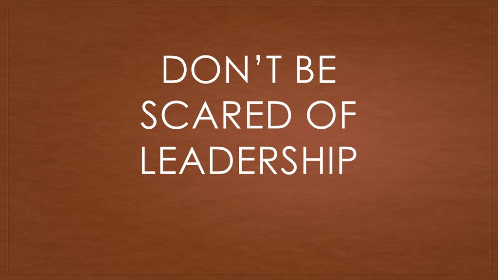 DON'T BE SCARED OF LEADERSHIP