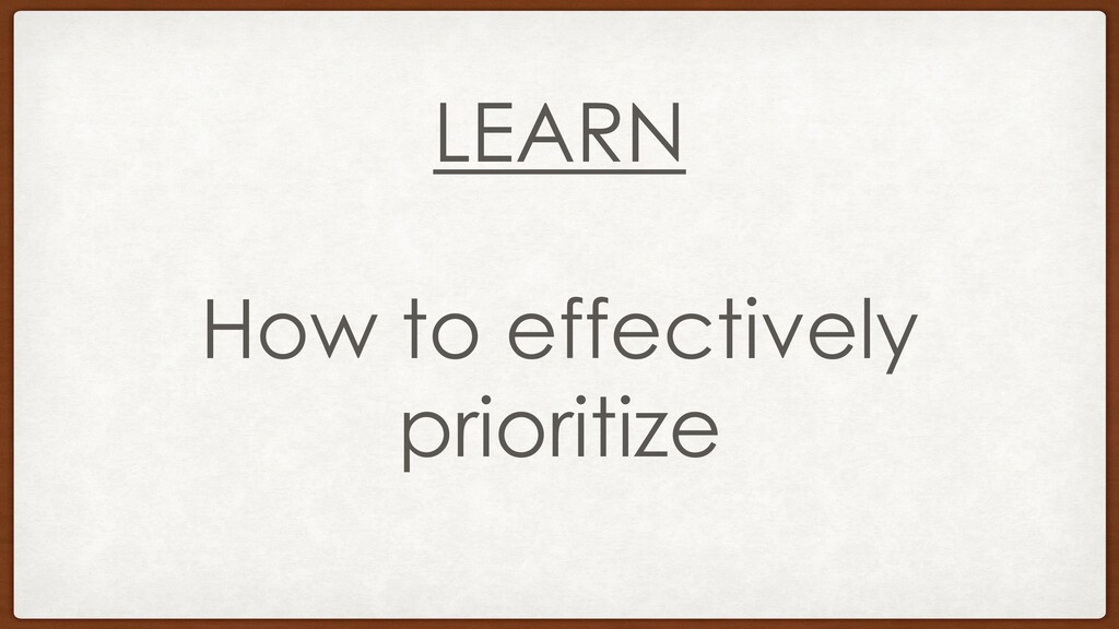 LEARN How to effectively prioritize
