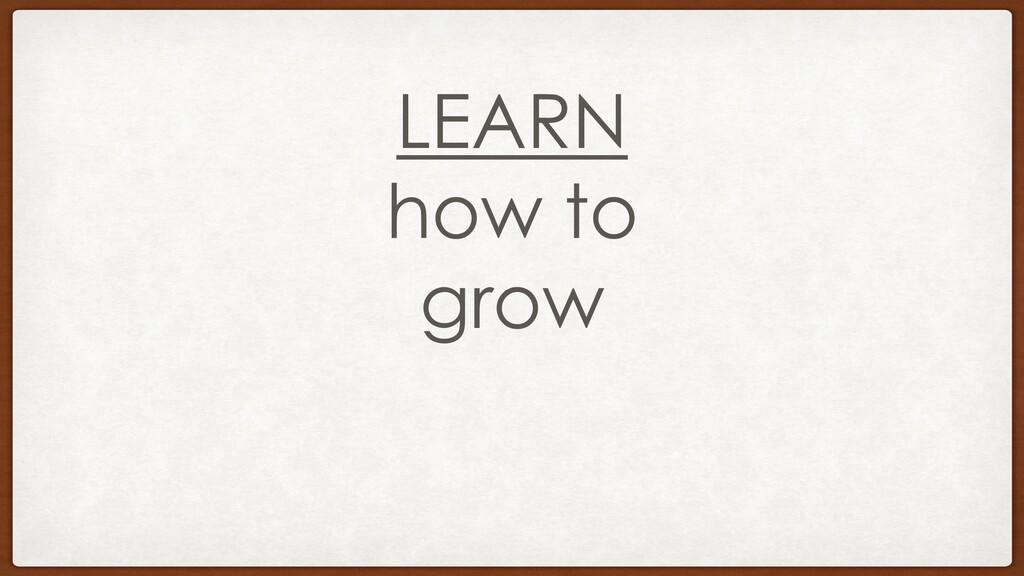 LEARN how to grow