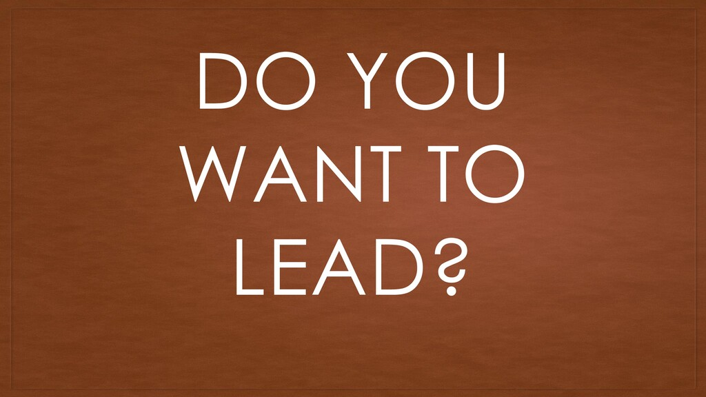 DO YOU WANT TO LEAD?