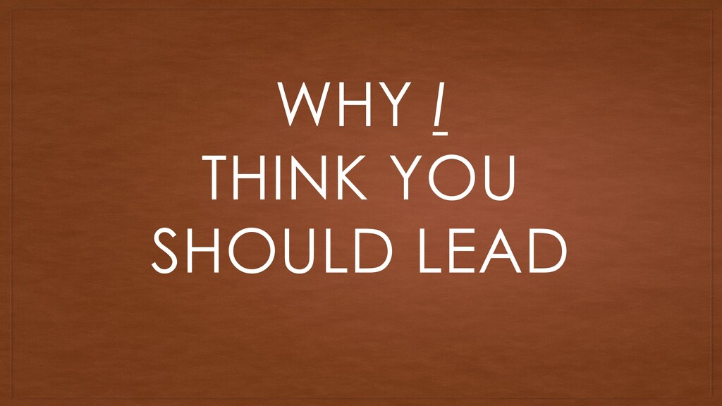 WHY I THINK YOU SHOULD LEAD