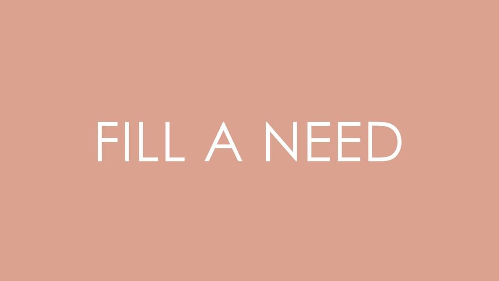 FILL A NEED