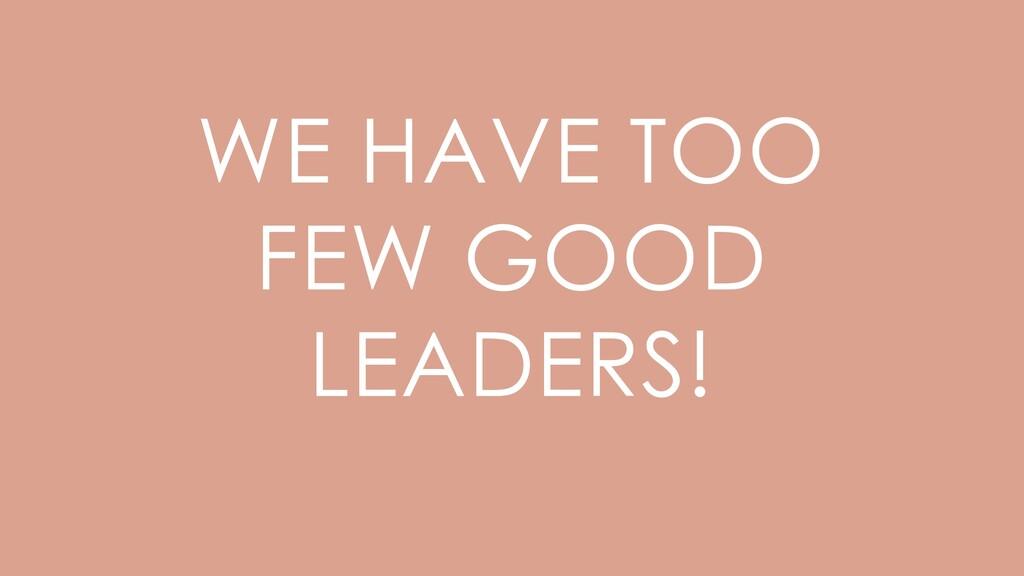 WE HAVE TOO FEW GOOD LEADERS!