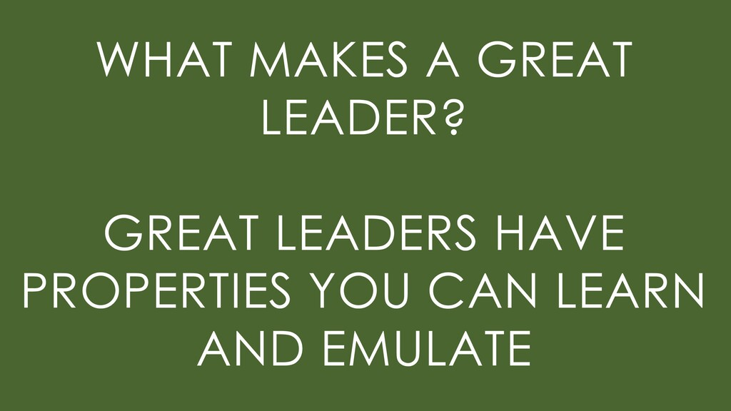 WHAT MAKES A GREAT LEADER? GREAT LEADERS HAVE P...
