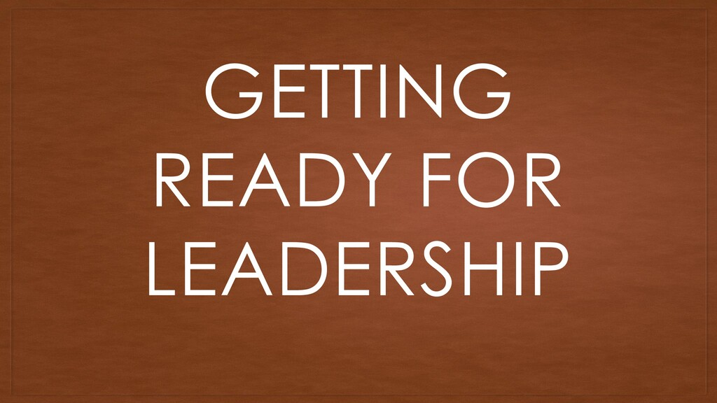 GETTING READY FOR LEADERSHIP