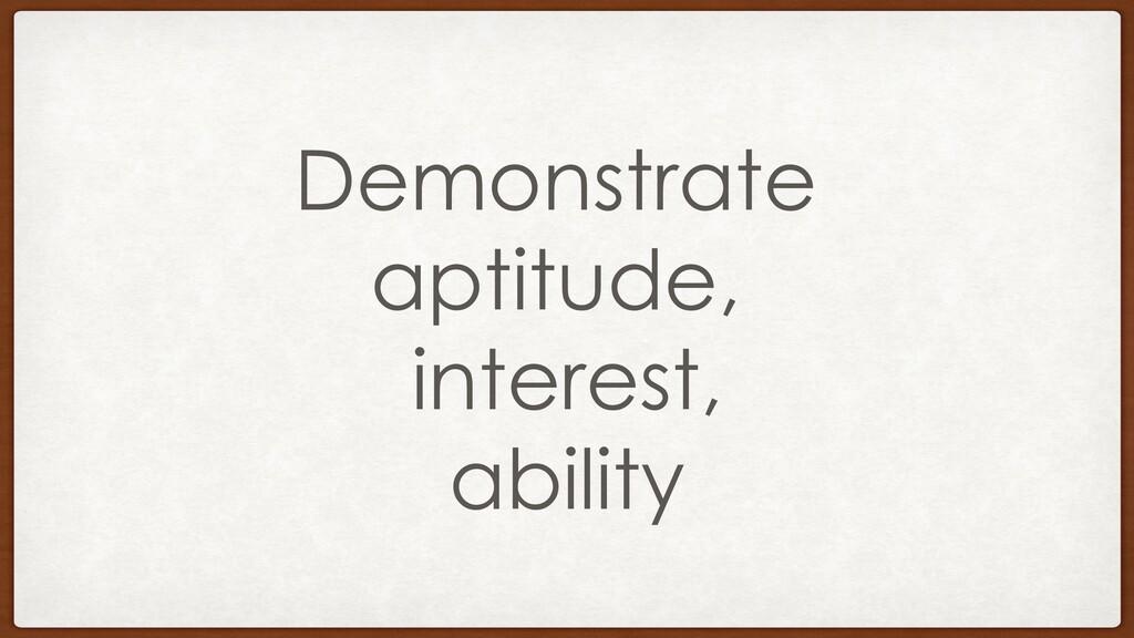 Demonstrate aptitude, interest, ability