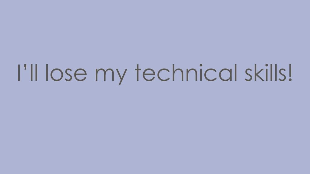 I'll lose my technical skills!