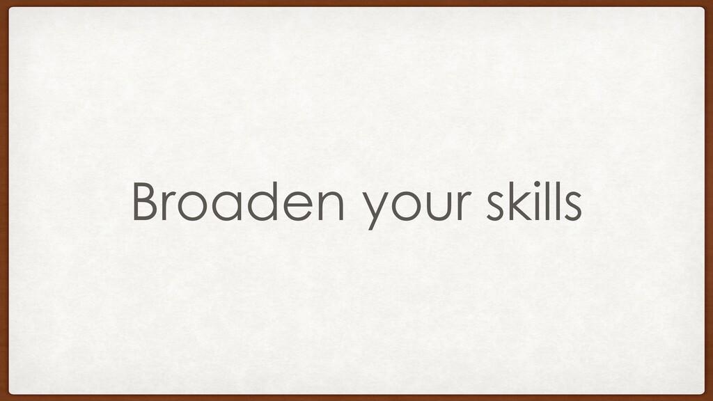 Broaden your skills