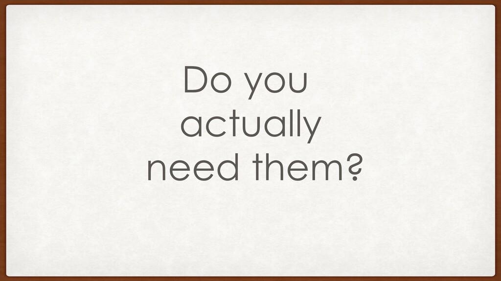 Do you actually need them?