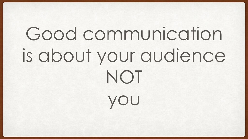 Good communication is about your audience NOT y...