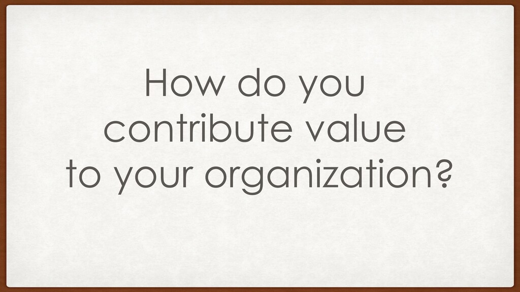 How do you contribute value to your organizatio...