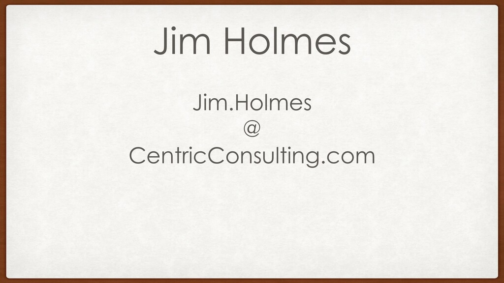Jim Holmes Jim.Holmes @ CentricConsulting.com