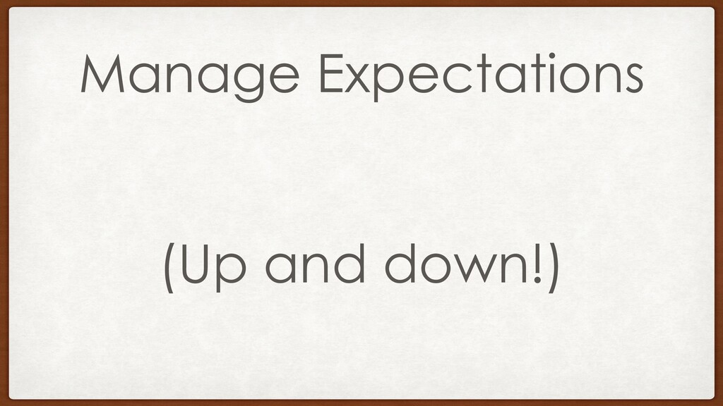 Manage Expectations (Up and down!)