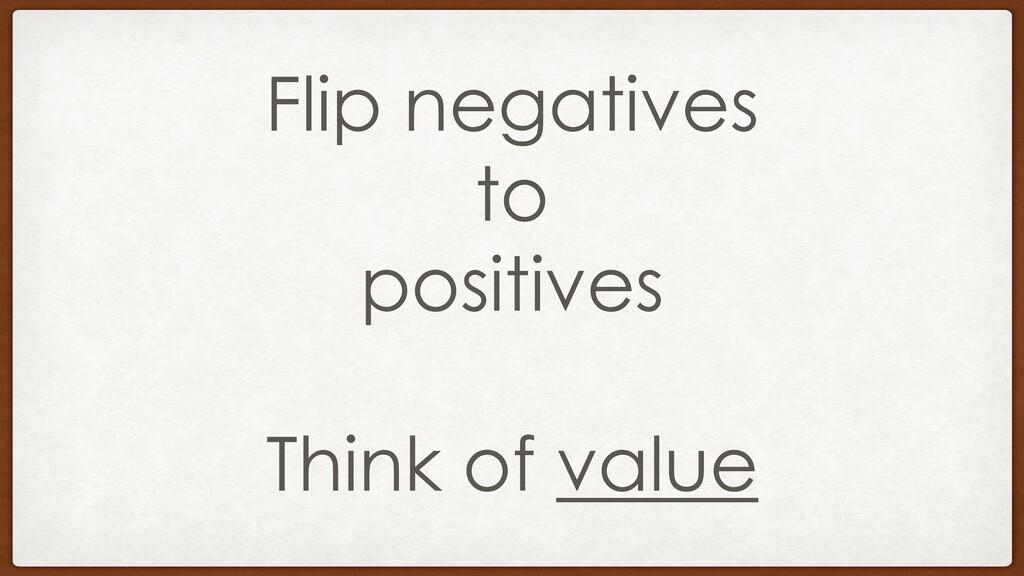Flip negatives to positives Think of value