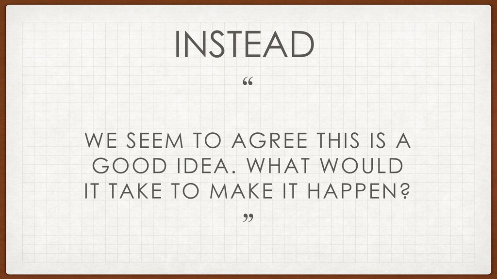 WE SEEM TO AGREE THIS IS A GOOD IDEA. WHAT WOUL...