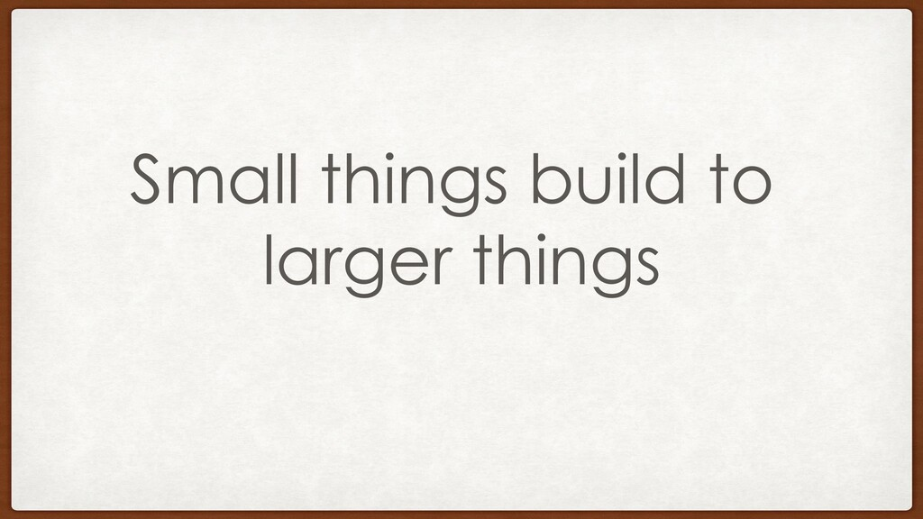 Small things build to larger things