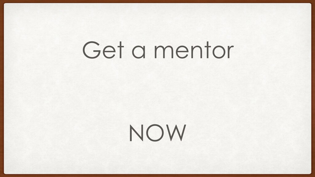 Get a mentor NOW
