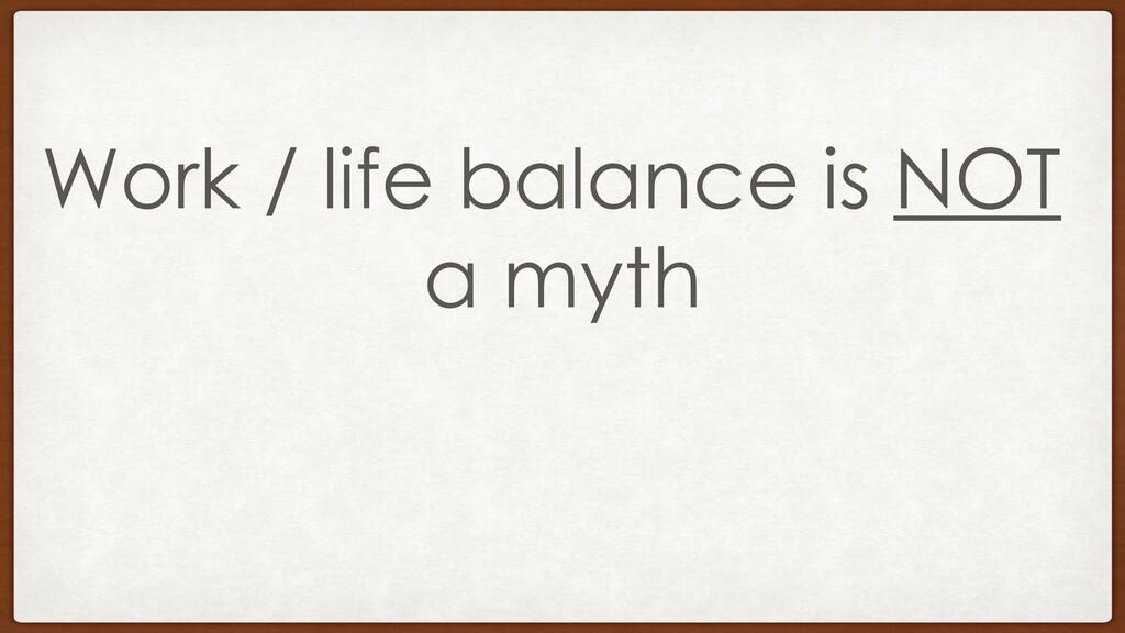 Work / life balance is NOT a myth