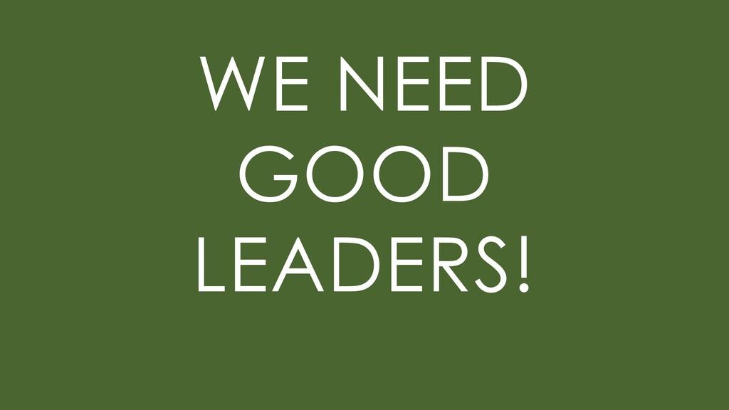 WE NEED GOOD LEADERS!
